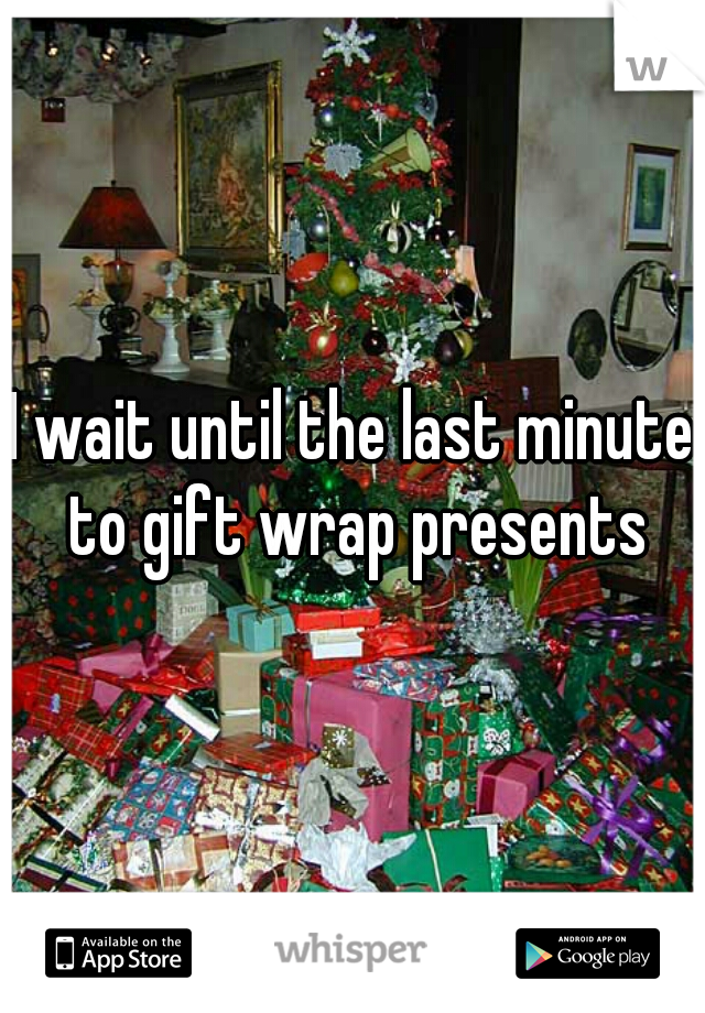 I wait until the last minute to gift wrap presents