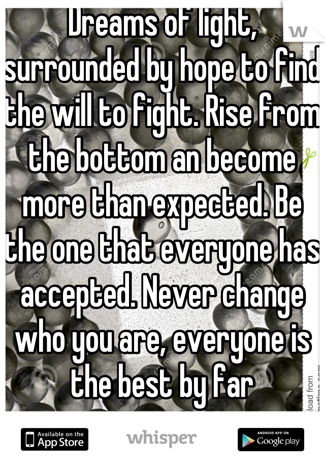 Dreams of light, surrounded by hope to find the will to fight. Rise from the bottom an become more than expected. Be the one that everyone has accepted. Never change who you are, everyone is the best by far