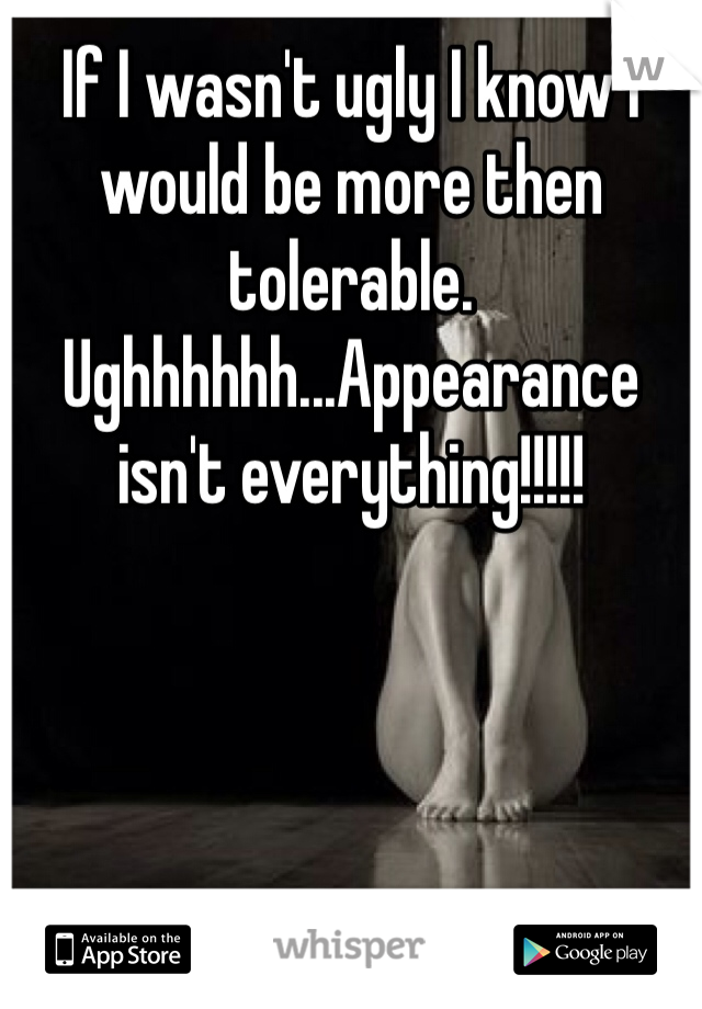 If I wasn't ugly I know I would be more then tolerable. Ughhhhhh...Appearance isn't everything!!!!!