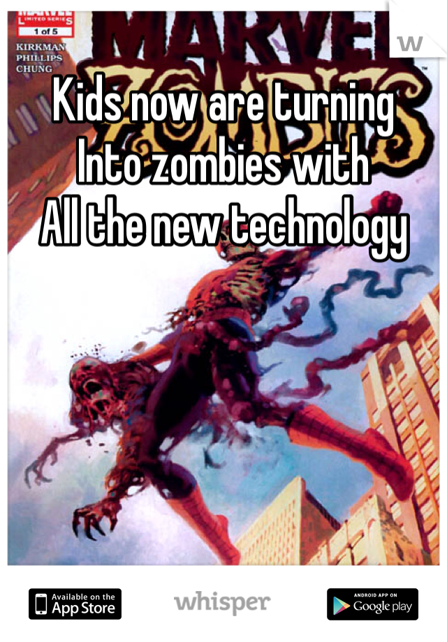 Kids now are turning  Into zombies with All the new technology