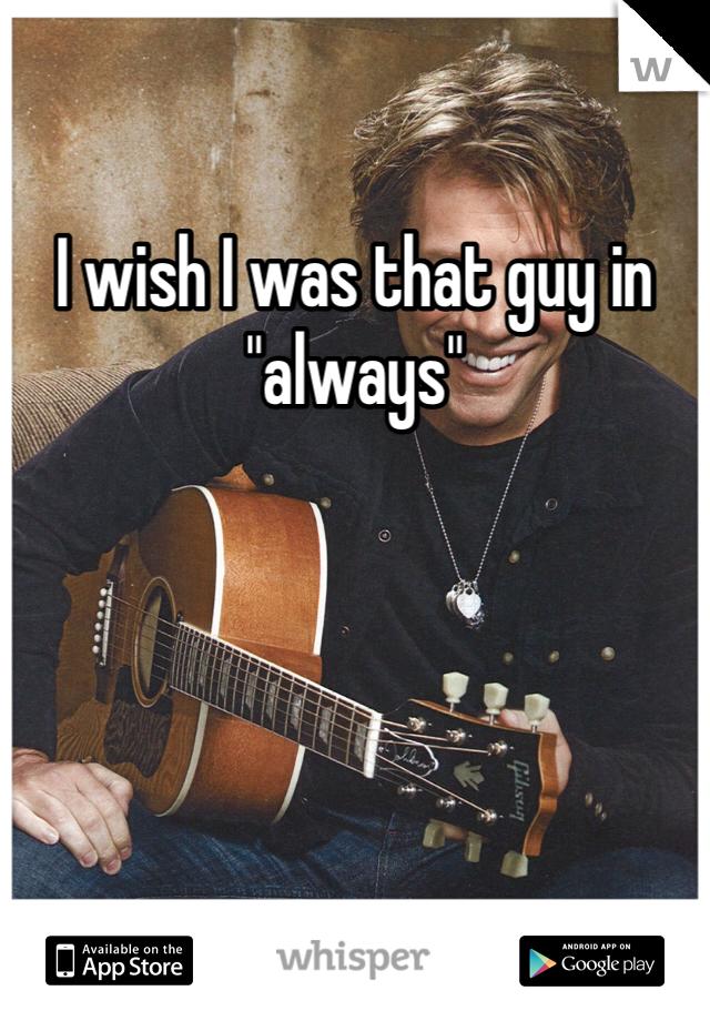 """I wish I was that guy in """"always"""""""