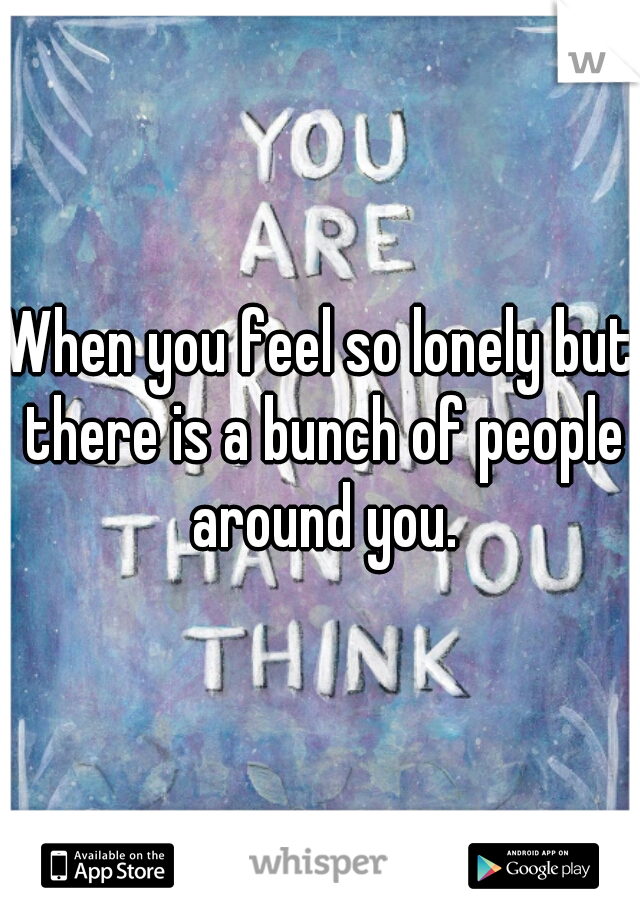 When you feel so lonely but there is a bunch of people around you.
