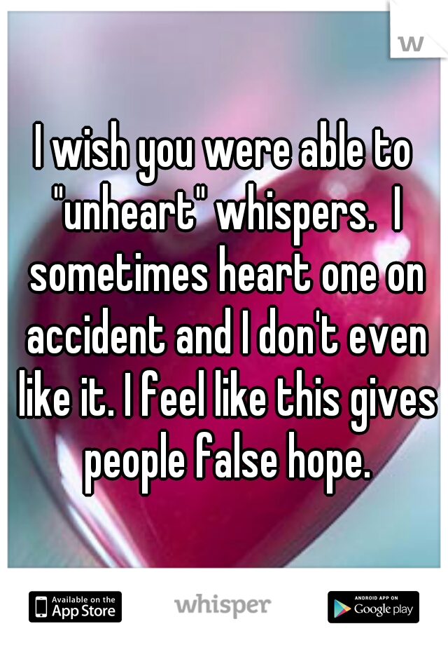 "I wish you were able to ""unheart"" whispers.  I sometimes heart one on accident and I don't even like it. I feel like this gives people false hope."