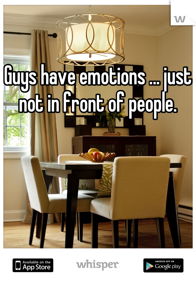 Guys have emotions ... just not in front of people.