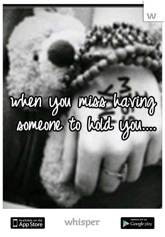 when you miss having someone to hold you....