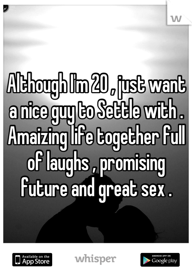 Although I'm 20 , just want a nice guy to Settle with . Amaizing life together full of laughs , promising future and great sex .