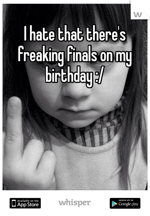 I hate that there's freaking finals on my birthday :/