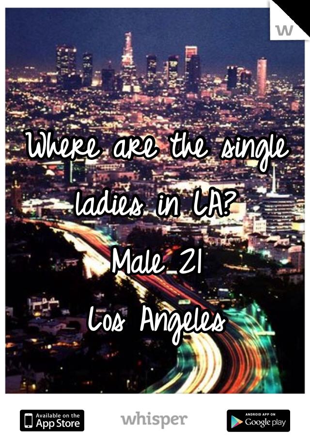 Where are the single ladies in LA? Male 21 Los Angeles