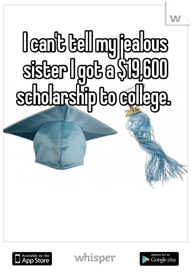 I can't tell my jealous sister I got a $19,600 scholarship to college.
