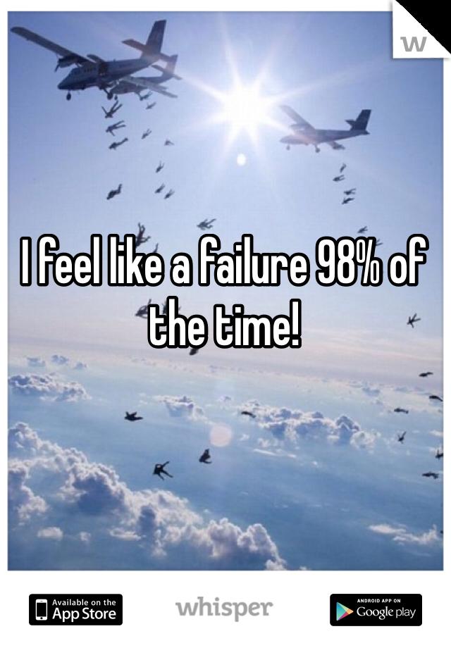 I feel like a failure 98% of the time!