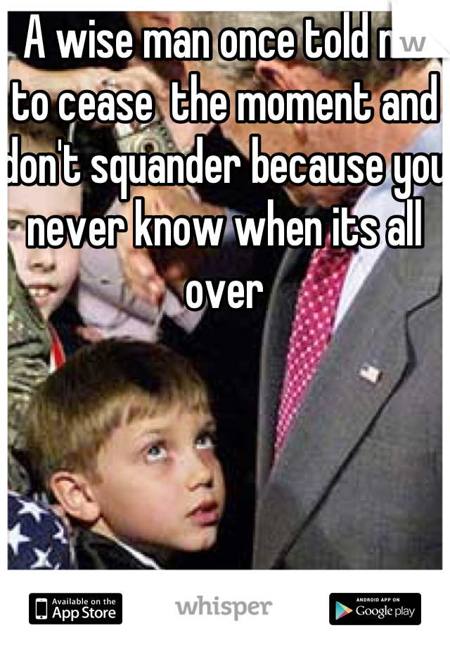 A wise man once told me to cease  the moment and don't squander because you never know when its all over