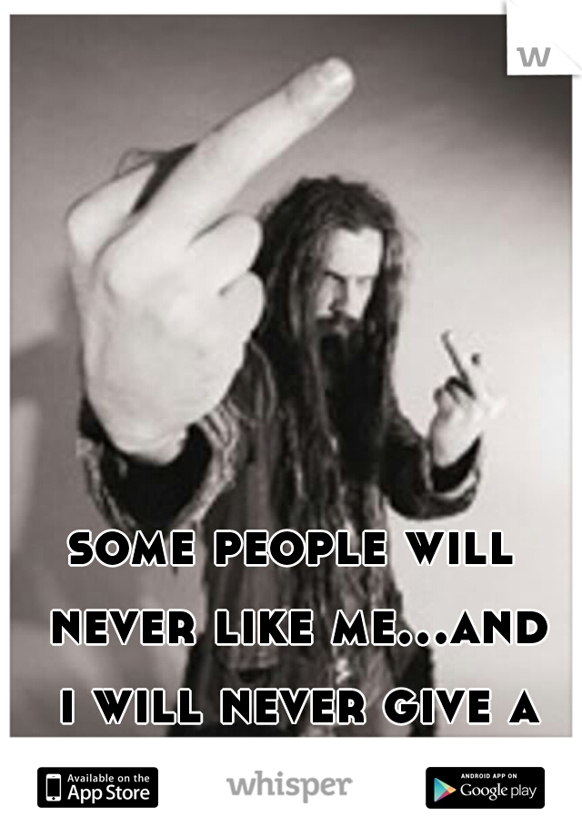 some people will never like me...and i will never give a fuck