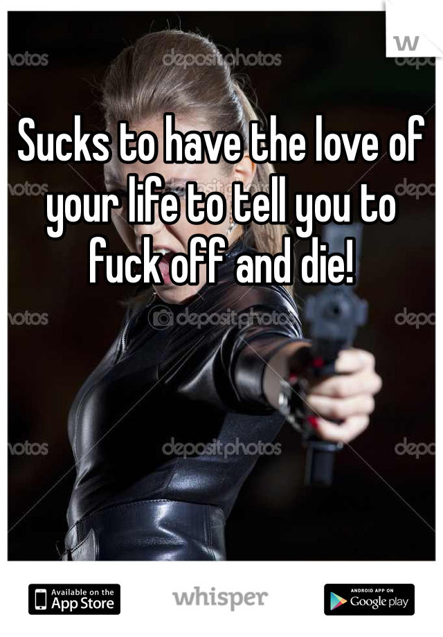 Sucks to have the love of your life to tell you to fuck off and die!