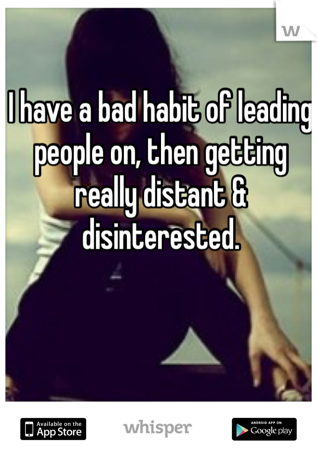 I have a bad habit of leading people on, then getting really distant & disinterested.