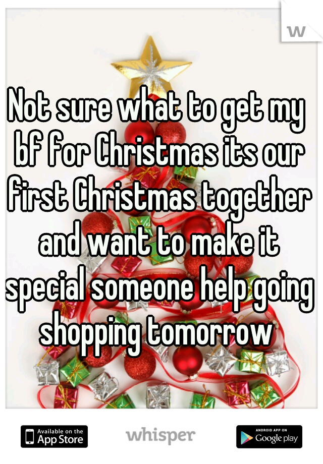 Not sure what to get my bf for Christmas its our first Christmas together and want to make it special someone help going shopping tomorrow