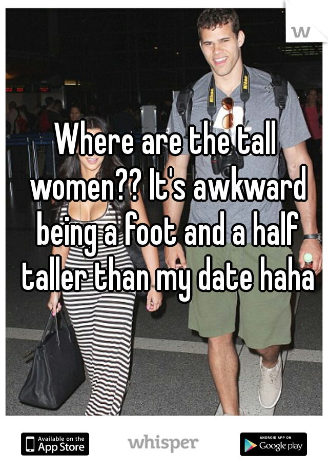 Where are the tall women?? It's awkward being a foot and a half taller than my date haha