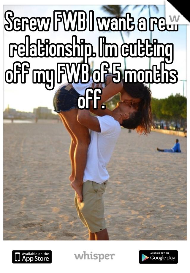 Screw FWB I want a real relationship. I'm cutting off my FWB of 5 months off.