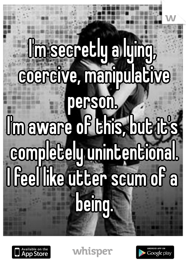 I'm secretly a lying, coercive, manipulative person.  I'm aware of this, but it's completely unintentional. I feel like utter scum of a being.