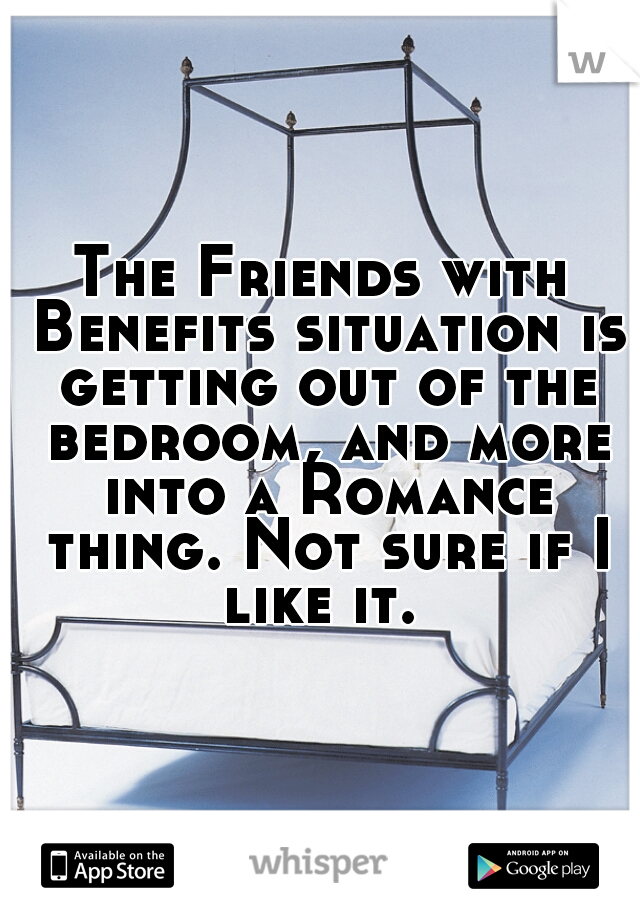 The Friends with Benefits situation is getting out of the bedroom, and more into a Romance thing. Not sure if I like it.