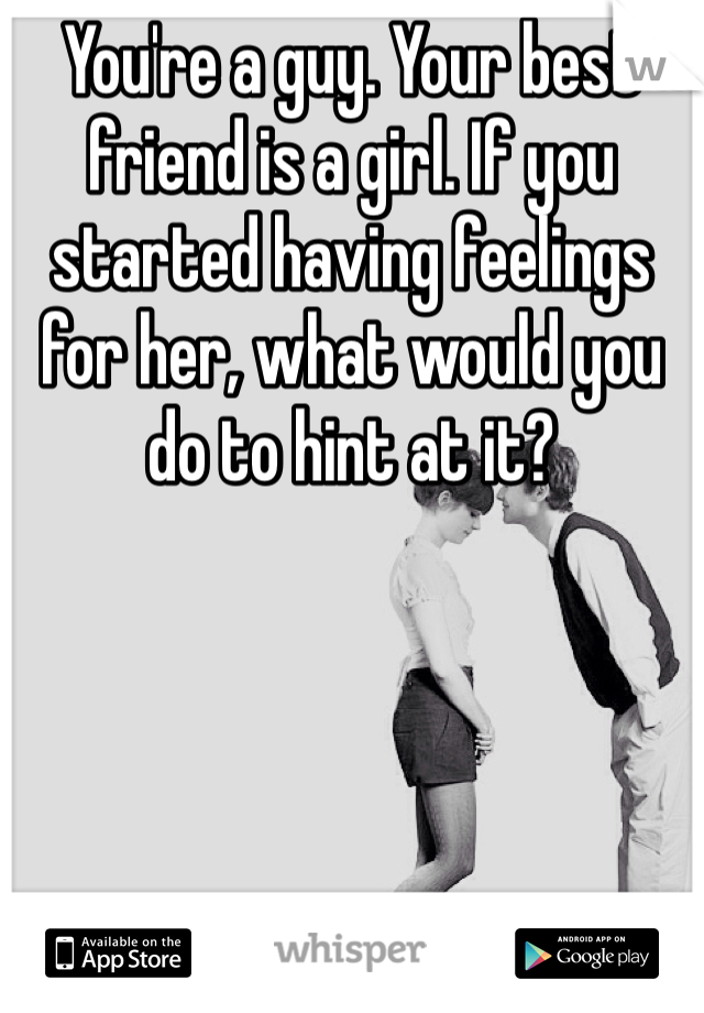 You're a guy. Your best friend is a girl. If you started having feelings for her, what would you do to hint at it?