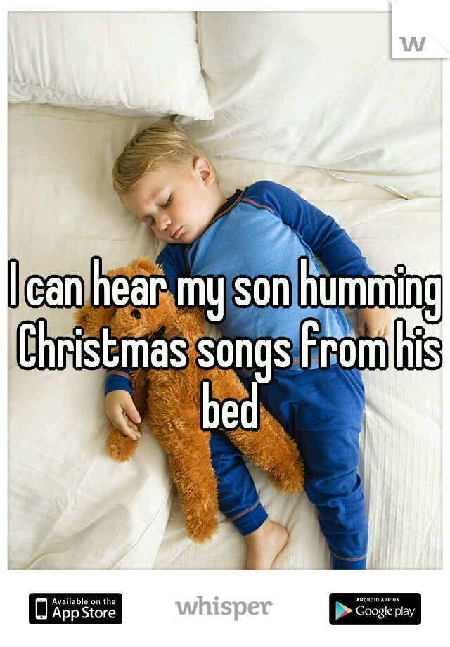 I can hear my son humming Christmas songs from his bed