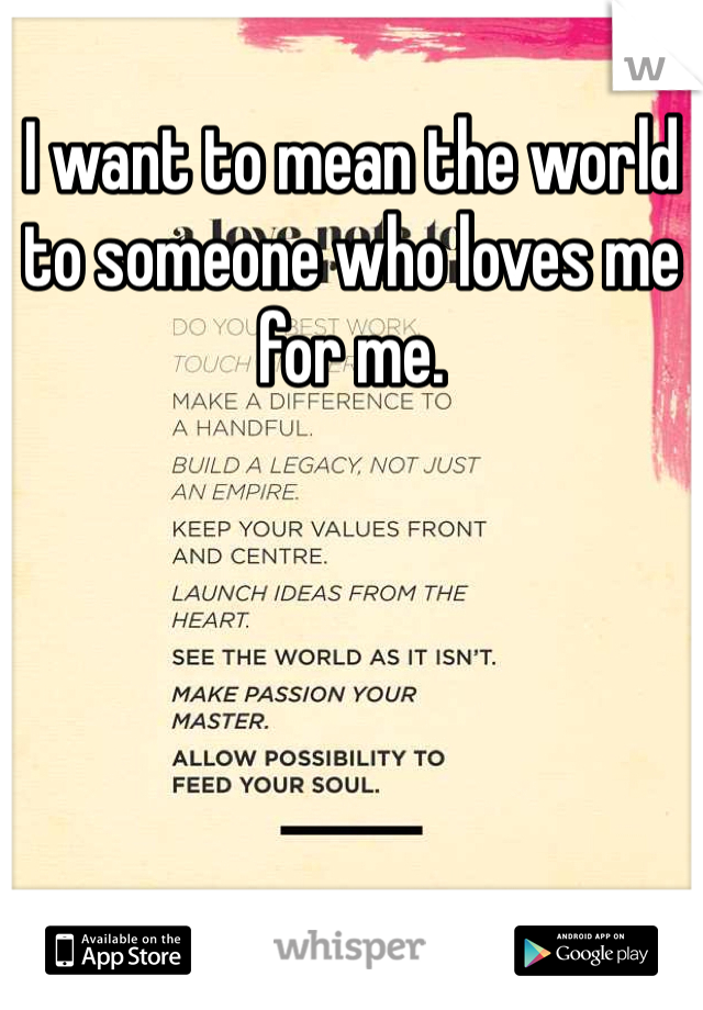 I want to mean the world to someone who loves me for me.