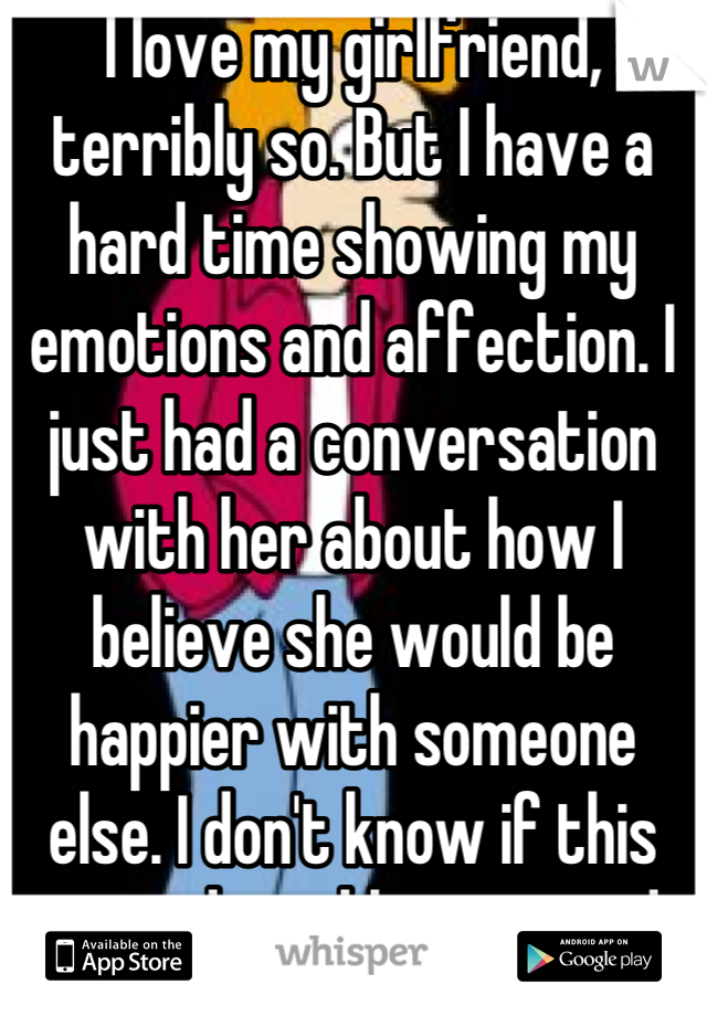 I love my girlfriend, terribly so. But I have a hard time showing my emotions and affection. I just had a conversation with her about how I believe she would be happier with someone else. I don't know if this was admirable or stupid.