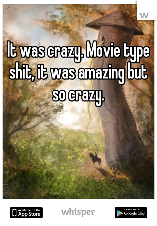 It was crazy. Movie type shit, it was amazing but so crazy.
