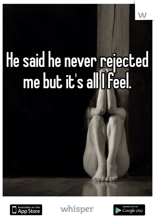 He said he never rejected me but it's all I feel.