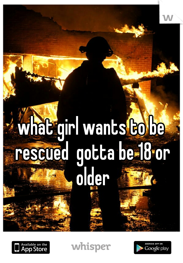 what girl wants to be rescued  gotta be 18 or older