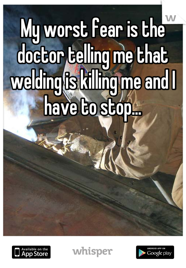 My worst fear is the doctor telling me that welding is killing me and I have to stop...