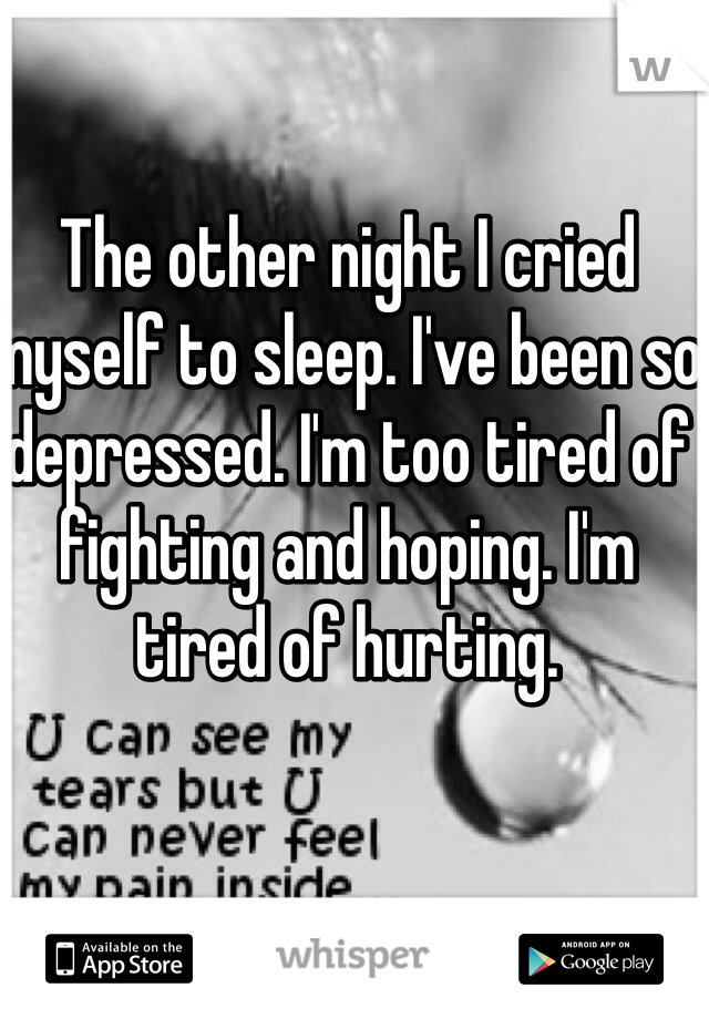 The other night I cried myself to sleep. I've been so depressed. I'm too tired of fighting and hoping. I'm tired of hurting.