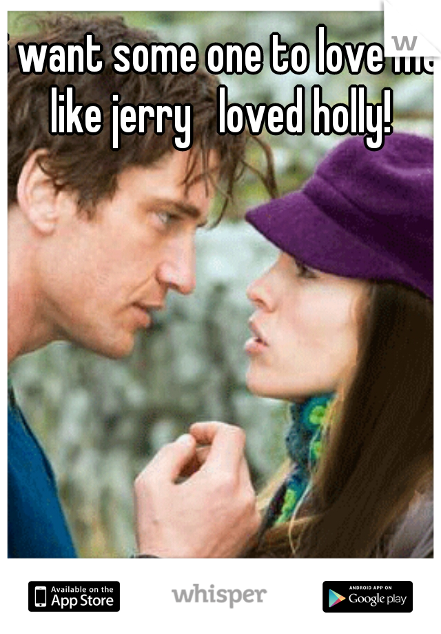i want some one to love me like jerry   loved holly!