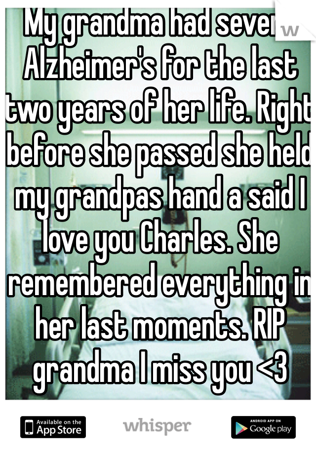 My grandma had severe Alzheimer's for the last two years of her life. Right before she passed she held my grandpas hand a said I love you Charles. She remembered everything in her last moments. RIP grandma I miss you <3