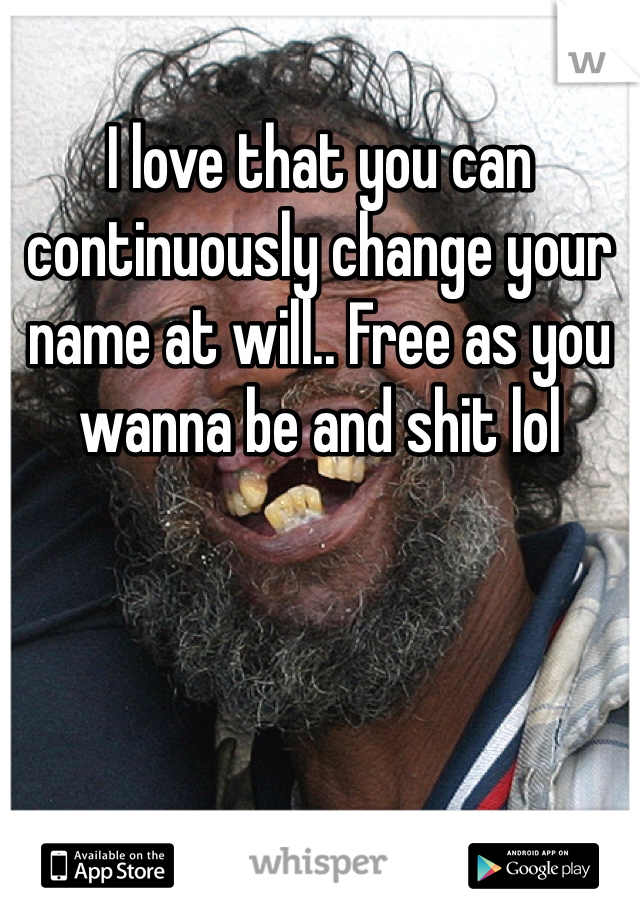 I love that you can continuously change your name at will.. Free as you wanna be and shit lol