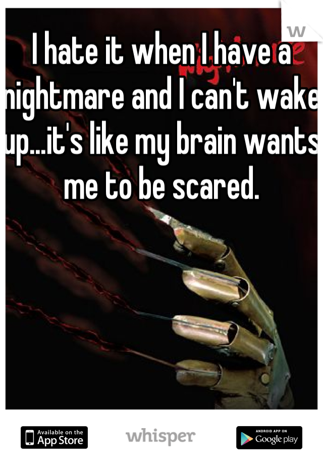 I hate it when I have a nightmare and I can't wake up...it's like my brain wants me to be scared.