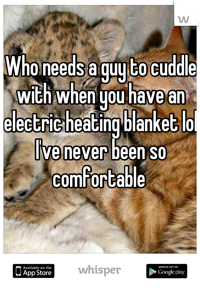 Who needs a guy to cuddle with when you have an electric heating blanket lol I've never been so comfortable