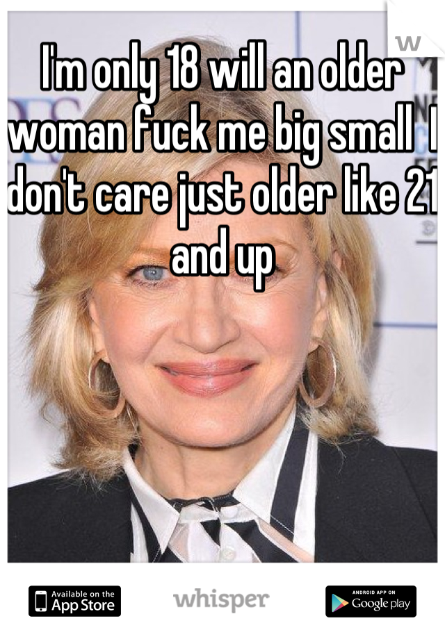 I'm only 18 will an older woman fuck me big small  I don't care just older like 21 and up