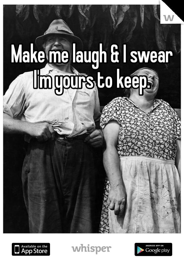 Make me laugh & I swear I'm yours to keep.