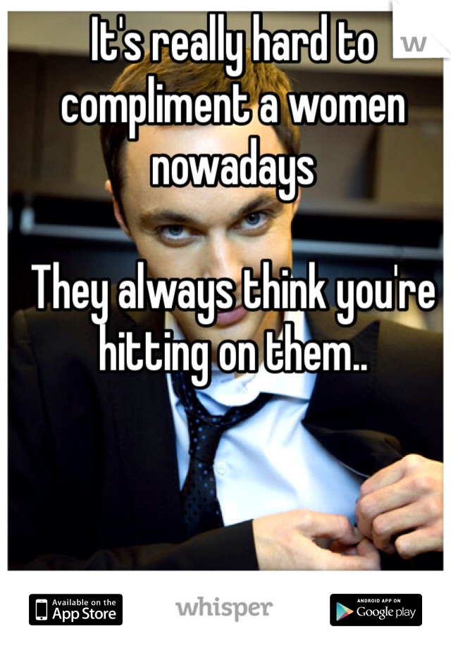 It's really hard to compliment a women nowadays   They always think you're hitting on them..