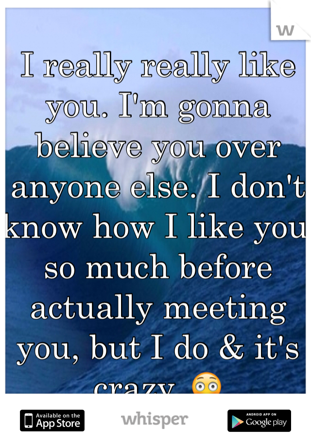 I really really like you. I'm gonna believe you over anyone else. I don't know how I like you so much before actually meeting you, but I do & it's crazy. 😳