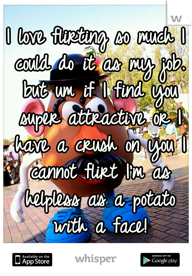 I love flirting so much I could do it as my job. but um if I find you super attractive or I have a crush on you I cannot flirt I'm as helpless as a potato with a face!