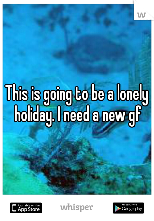 This is going to be a lonely holiday. I need a new gf