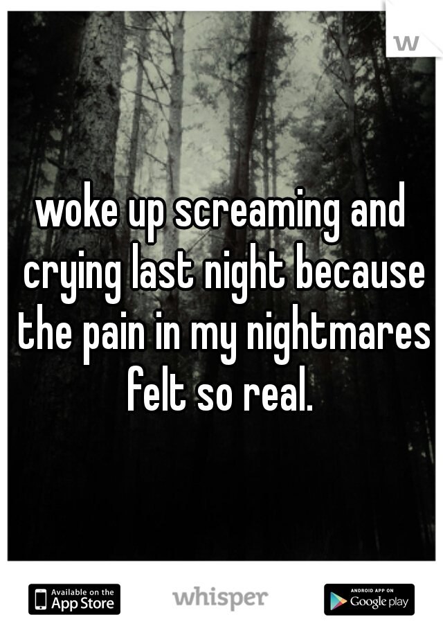 woke up screaming and crying last night because the pain in my nightmares felt so real.