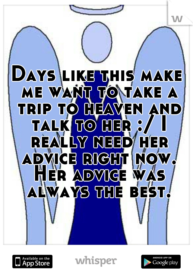 Days like this make me want to take a trip to heaven and talk to her :/ I really need her advice right now. Her advice was always the best.