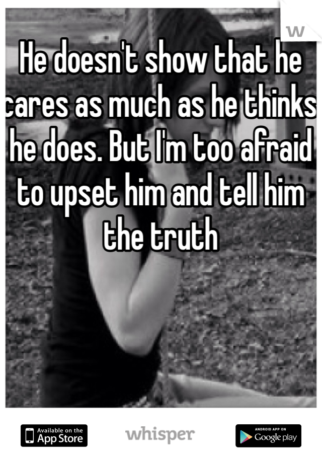He doesn't show that he cares as much as he thinks he does. But I'm too afraid to upset him and tell him the truth