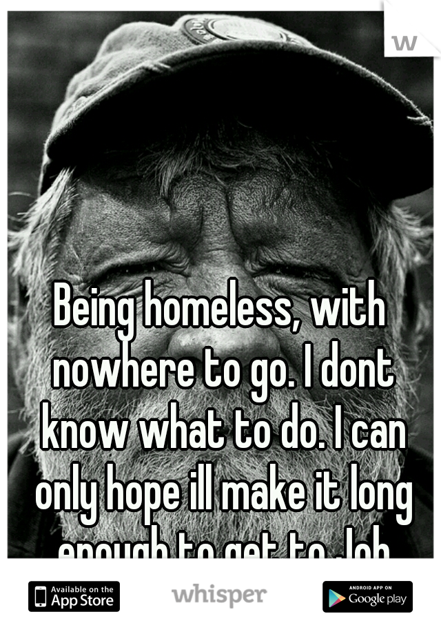 Being homeless, with nowhere to go. I dont know what to do. I can only hope ill make it long enough to get to Job Corps.