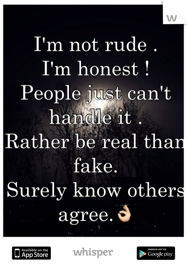 I'm not rude . I'm honest ! People just can't handle it . Rather be real than fake. Surely know others agree.👌
