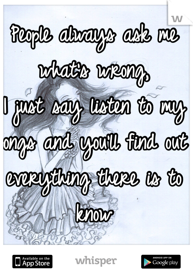 People always ask me what's wrong,  I just say listen to my  songs and you'll find out everything there is to know