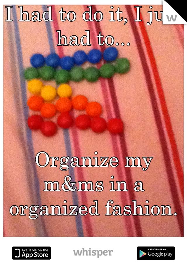 I had to do it, I just had to...     Organize my m&ms in a organized fashion.
